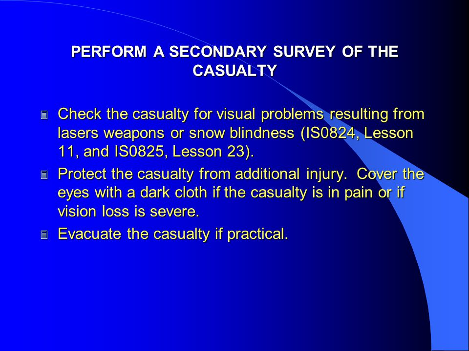 PERFORM A SECONDARY SURVEY OF THE CASUALTY 3 Check the casualty for visual problems resulting from lasers weapons or snow blindness (IS0824, Lesson 11, and IS0825, Lesson 23).