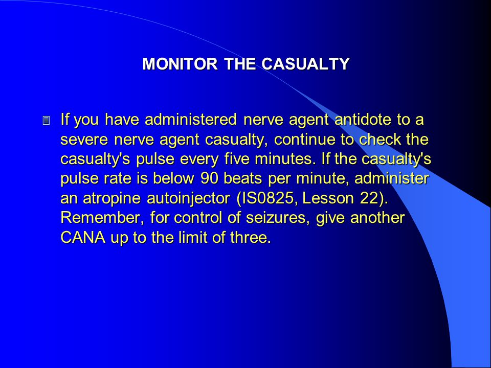 MONITOR THE CASUALTY 3 If you have administered nerve agent antidote to a severe nerve agent casualty, continue to check the casualty s pulse every five minutes.
