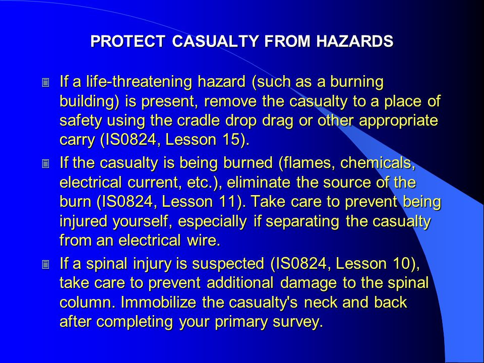PROTECT CASUALTY FROM HAZARDS 3 If a life-threatening hazard (such as a burning building) is present, remove the casualty to a place of safety using the cradle drop drag or other appropriate carry (IS0824, Lesson 15).