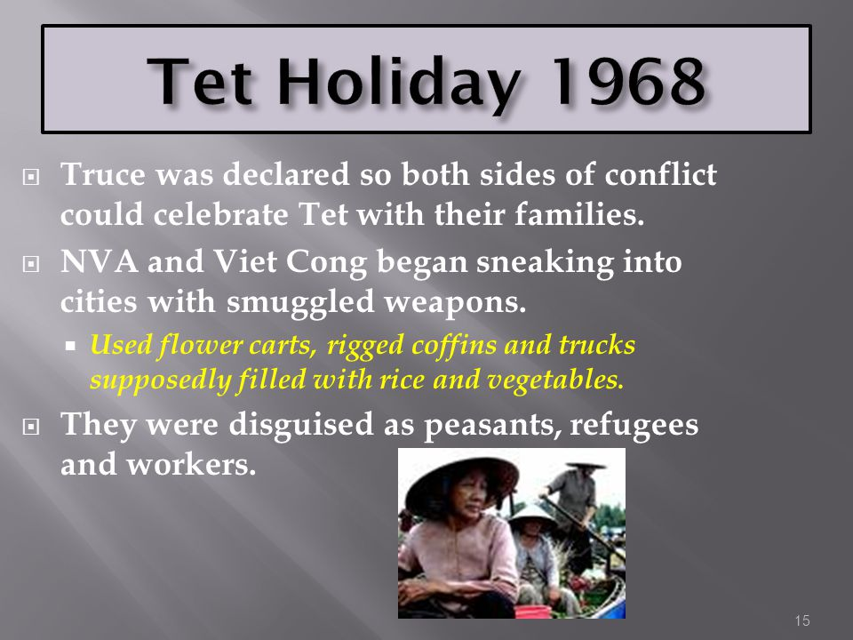 15  Truce was declared so both sides of conflict could celebrate Tet with their families.  NVA and Viet Cong began sneaking into cities with smuggle