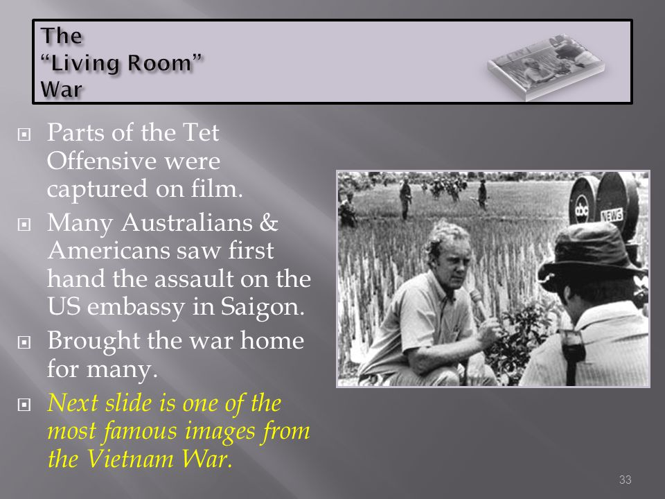  Parts of the Tet Offensive were captured on film.  Many Australians & Americans saw first hand the assault on the US embassy in Saigon.  Brought t