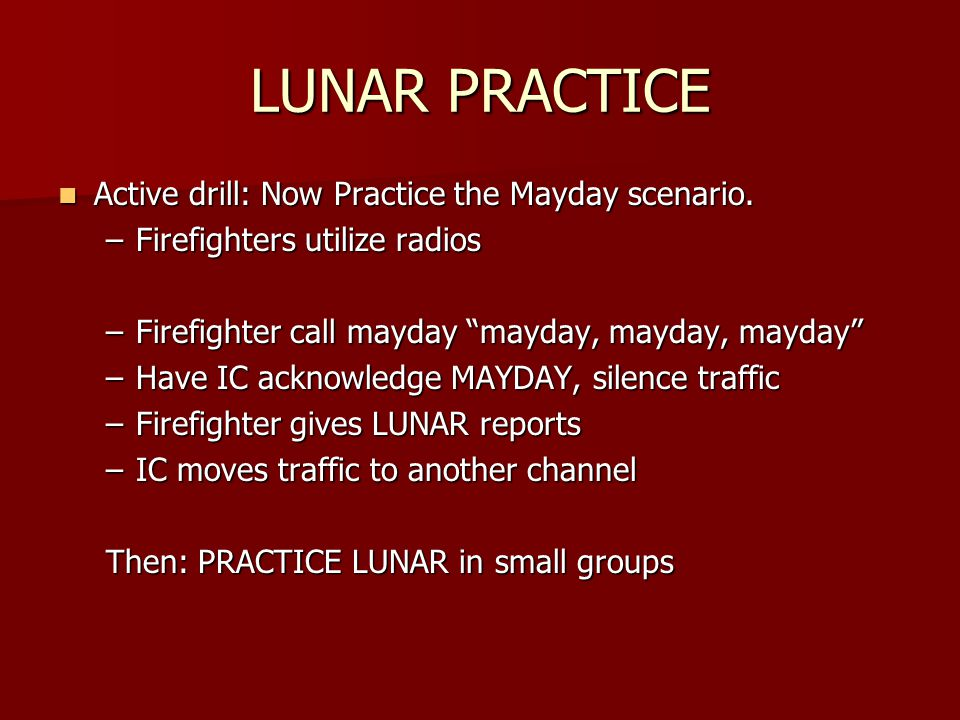 LUNAR PRACTICE Active drill: Now Practice the Mayday scenario. Active drill: Now Practice the Mayday scenario. –Firefighters utilize radios –Firefight