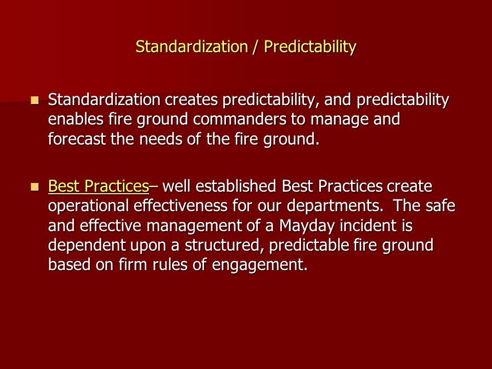 Standardization / Predictability Standardization creates predictability, and predictability enables fire ground commanders to manage and forecast the