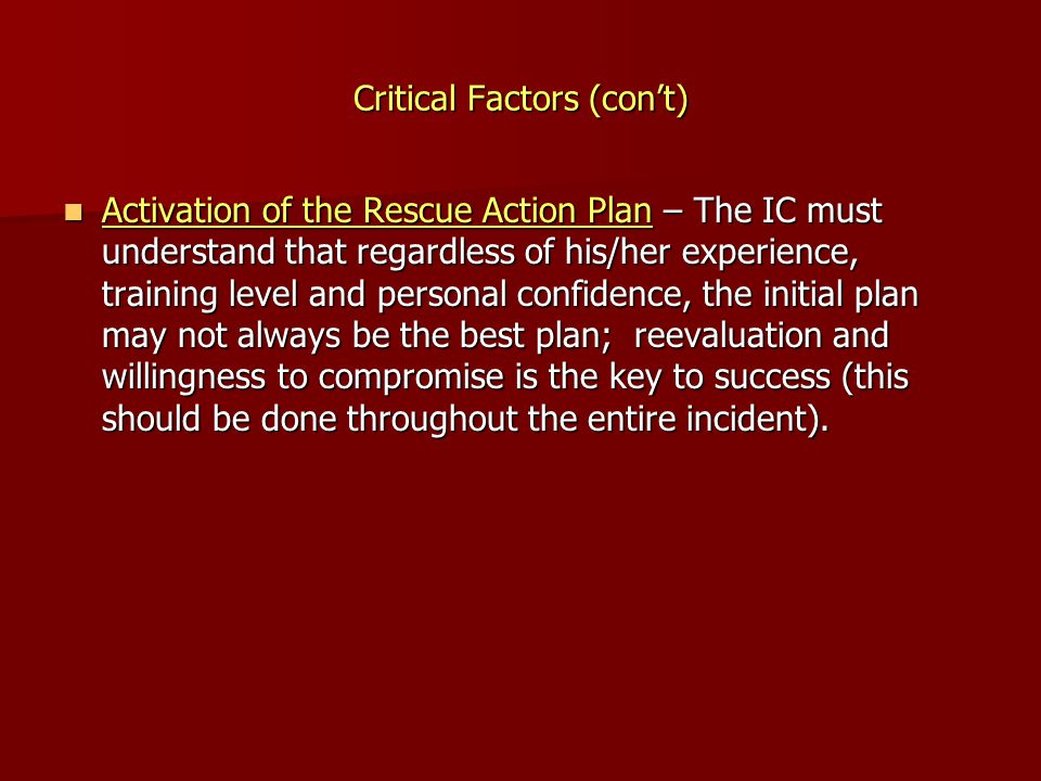 Critical Factors (con't) Activation of the Rescue Action Plan – The IC must understand that regardless of his/her experience, training level and perso