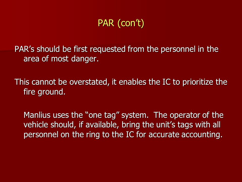PAR (con't) PAR's should be first requested from the personnel in the area of most danger. This cannot be overstated, it enables the IC to prioritize
