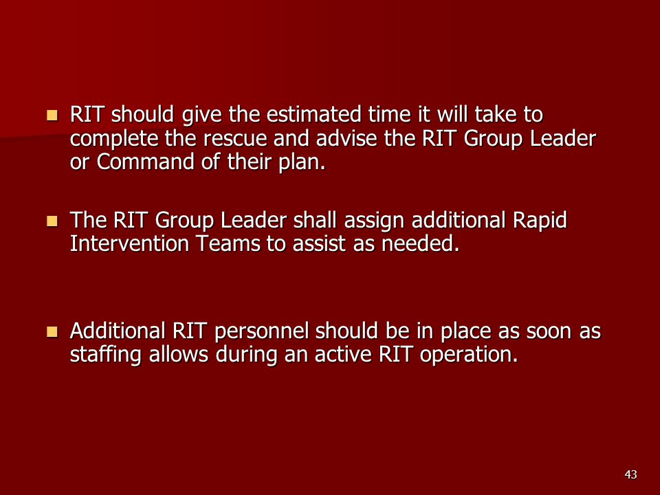 43 RIT should give the estimated time it will take to complete the rescue and advise the RIT Group Leader or Command of their plan. RIT should give th