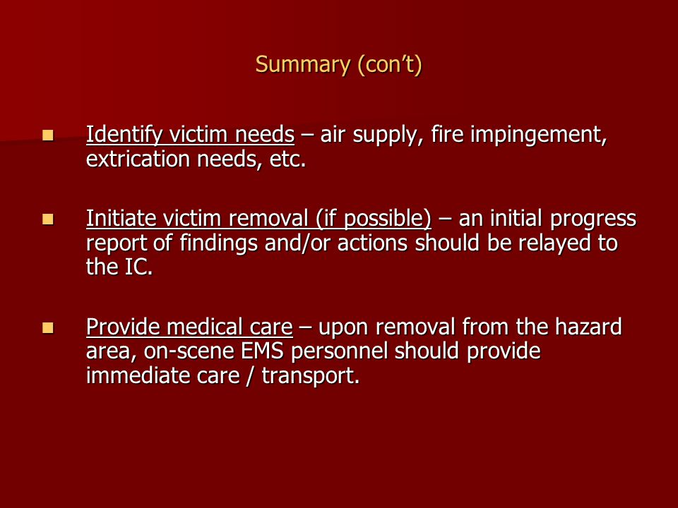 Summary (con't) Identify victim needs – air supply, fire impingement, extrication needs, etc. Identify victim needs – air supply, fire impingement, ex