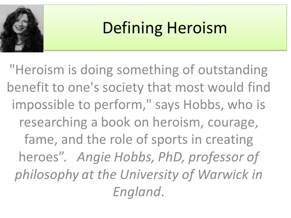 Defining Heroism Heroism is doing something of outstanding benefit to one s society that most would find impossible to perform, says Hobbs, who is researching a book on heroism, courage, fame, and the role of sports in creating heroes .