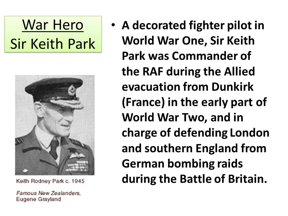 War Hero Sir Keith Park A decorated fighter pilot in World War One, Sir Keith Park was Commander of the RAF during the Allied evacuation from Dunkirk (France) in the early part of World War Two, and in charge of defending London and southern England from German bombing raids during the Battle of Britain.