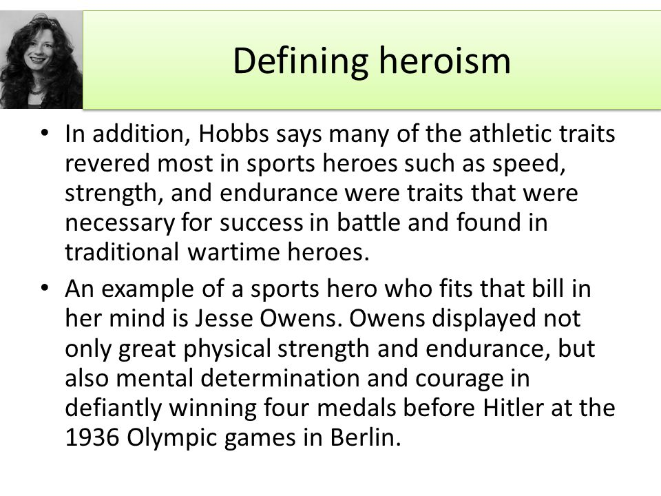 Defining heroism In addition, Hobbs says many of the athletic traits revered most in sports heroes such as speed, strength, and endurance were traits that were necessary for success in battle and found in traditional wartime heroes.