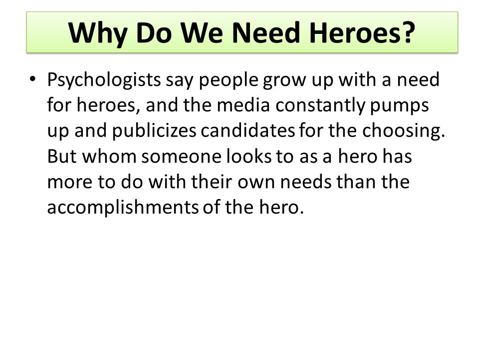 Why Do We Need Heroes? Psychologists say people grow up with a need for heroes, and the media constantly pumps up and publicizes candidates for the ch