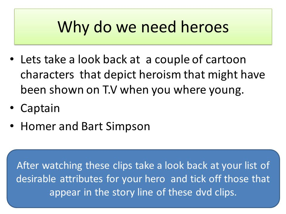 Why do we need heroes Now add to that list any attributes that you noted in the hero actions from the dvd clips and think are worthy of inclusion on your list.