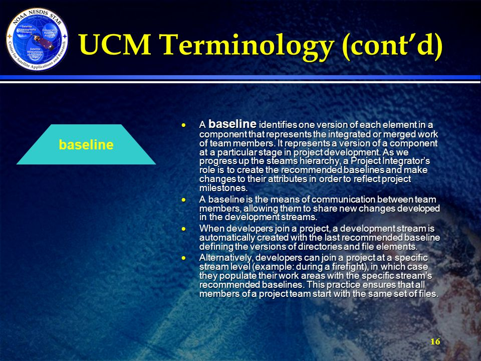 16 UCM Terminology (cont'd) UCM Terminology (cont'd)  A baseline identifies one version of each element in a component that represents the integrated or merged work of team members.