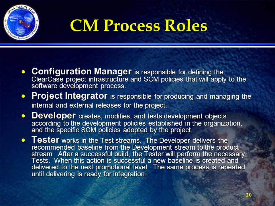 20 CM Process Roles  Configuration Manager is responsible for defining the ClearCase project infrastructure and SCM policies that will apply to the software development process.