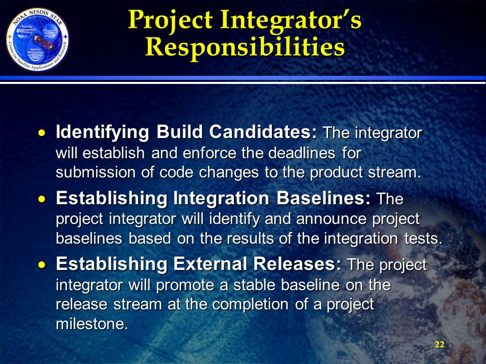 22 Project Integrator's Responsibilities  Identifying Build Candidates: The integrator will establish and enforce the deadlines for submission of code changes to the product stream.