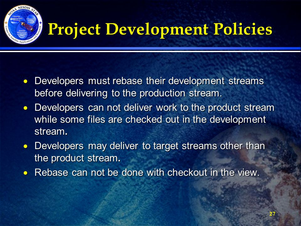 27 Project Development Policies Project Development Policies  Developers must rebase their development streams before delivering to the production stream.