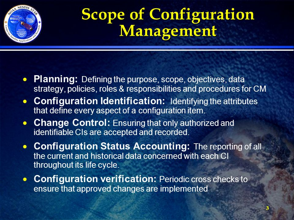 3 Scope of Configuration Management   Planning: Defining the purpose, scope, objectives, data strategy, policies, roles & responsibilities and procedures for CM   Configuration Identification: Identifying the attributes that define every aspect of a configuration item.