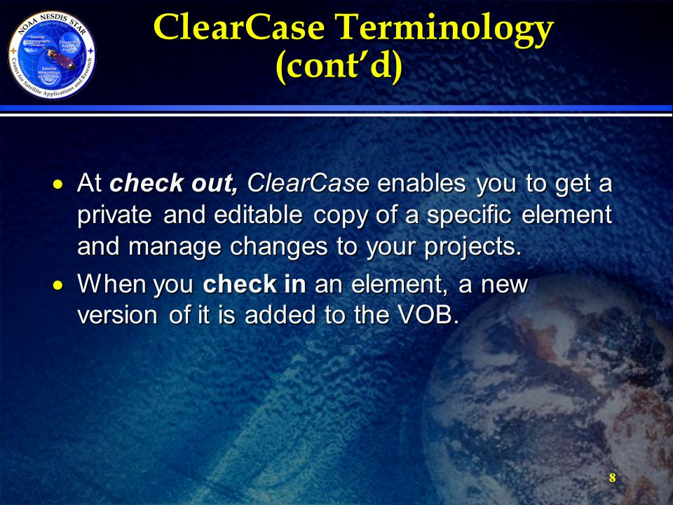 8 ClearCase Terminology (cont'd) ClearCase Terminology (cont'd)  At check out, ClearCase enables you to get a private and editable copy of a specific element and manage changes to your projects.