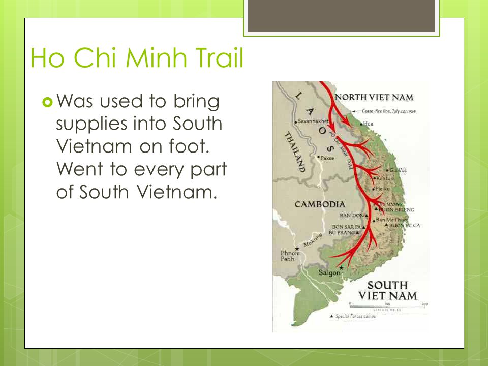 Ho Chi Minh Trail  Was used to bring supplies into South Vietnam on foot.
