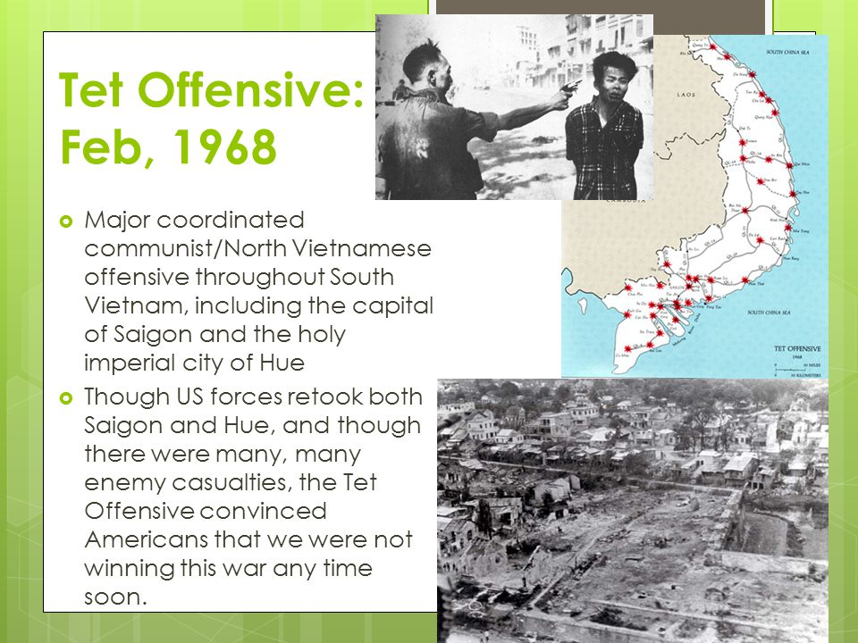 Tet Offensive: Feb, 1968  Major coordinated communist/North Vietnamese offensive throughout South Vietnam, including the capital of Saigon and the holy imperial city of Hue  Though US forces retook both Saigon and Hue, and though there were many, many enemy casualties, the Tet Offensive convinced Americans that we were not winning this war any time soon.