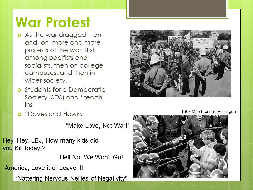 War Protest  As the war dragged on and on, more and more protests of the war, first among pacifists and socialists, then on college campuses, and then in wider society.
