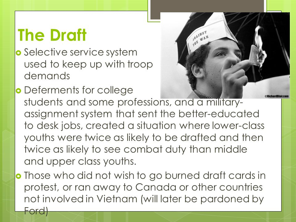 The Draft  Selective service system was used to keep up with troop demands  Deferments for college students and some professions, and a military- assignment system that sent the better-educated to desk jobs, created a situation where lower-class youths were twice as likely to be drafted and then twice as likely to see combat duty than middle and upper class youths.