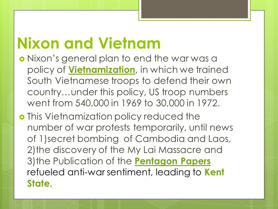 Nixon and Vietnam  Nixon's general plan to end the war was a policy of Vietnamization, in which we trained South Vietnamese troops to defend their own country…under this policy, US troop numbers went from 540,000 in 1969 to 30,000 in 1972.