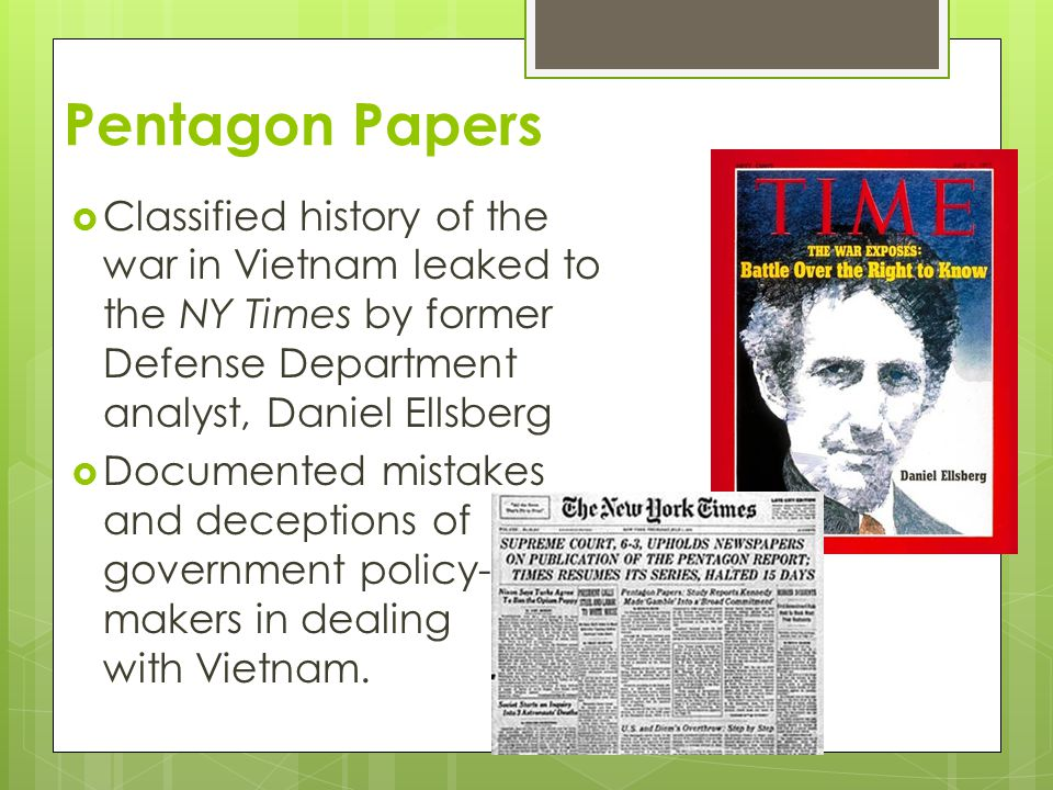 Pentagon Papers  Classified history of the war in Vietnam leaked to the NY Times by former Defense Department analyst, Daniel Ellsberg  Documented mistakes and deceptions of government policy- makers in dealing with Vietnam.