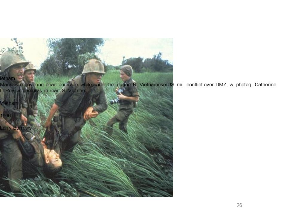 26 ietnam Marines recovering dead comrade while under fire during N. Vietnamese/US mil. conflict over DMZ, w. photog. Catherine LeRoy w. cameras in re