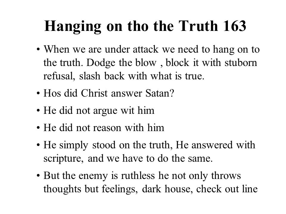 Hanging on tho the Truth 163 When we are under attack we need to hang on to the truth. Dodge the blow, block it with stuborn refusal, slash back with