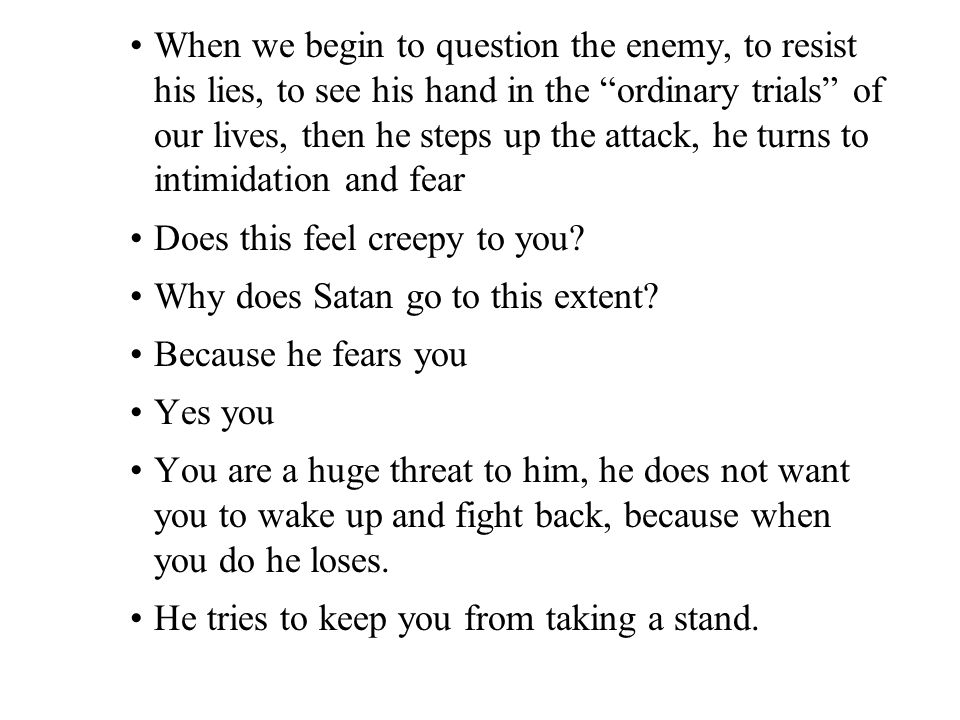 When we begin to question the enemy, to resist his lies, to see his hand in the ordinary trials of our lives, then he steps up the attack, he turns to intimidation and fear Does this feel creepy to you.