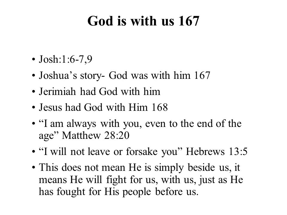 God is with us 167 Josh:1:6-7,9 Joshua's story- God was with him 167 Jerimiah had God with him Jesus had God with Him 168 I am always with you, even to the end of the age Matthew 28:20 I will not leave or forsake you Hebrews 13:5 This does not mean He is simply beside us, it means He will fight for us, with us, just as He has fought for His people before us.