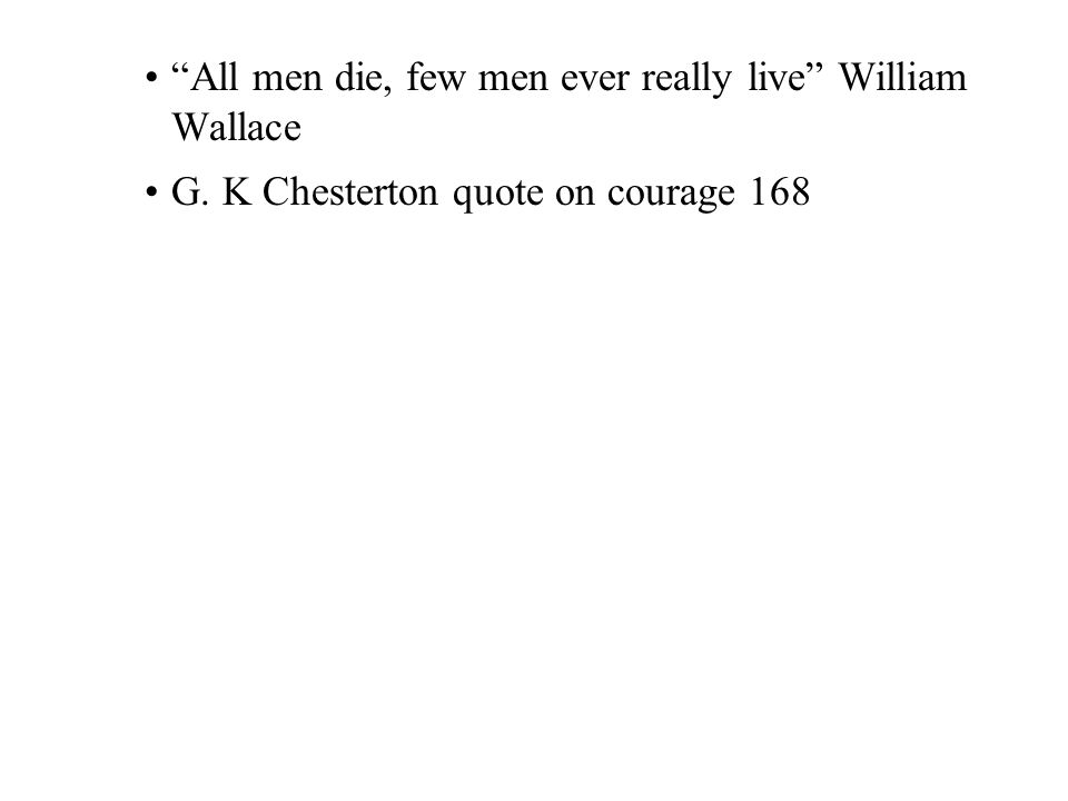 """All men die, few men ever really live"" William Wallace G. K Chesterton quote on courage 168"