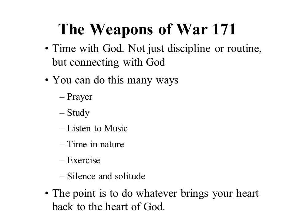 The Weapons of War 171 Time with God. Not just discipline or routine, but connecting with God You can do this many ways –Prayer –Study –Listen to Musi