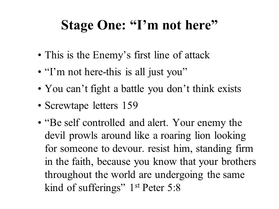 "Stage One: ""I'm not here"" This is the Enemy's first line of attack ""I'm not here-this is all just you"" You can't fight a battle you don't think exists"