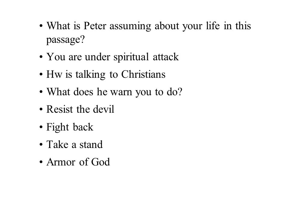 What is Peter assuming about your life in this passage? You are under spiritual attack Hw is talking to Christians What does he warn you to do? Resist