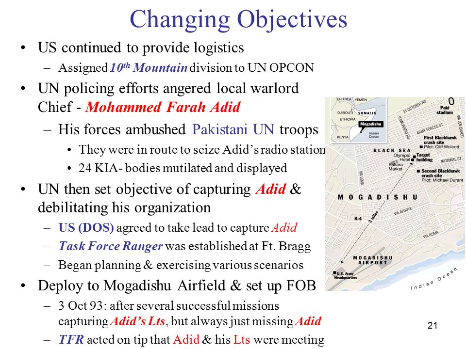 21 Changing Objectives US continued to provide logistics –Assigned 10 th Mountain division to UN OPCON UN policing efforts angered local warlord Chief - Mohammed Farah Adid –His forces ambushed Pakistani UN troops They were in route to seize Adid's radio station 24 KIA- bodies mutilated and displayed UN then set objective of capturing Adid & debilitating his organization –US (DOS) agreed to take lead to capture Adid –Task Force Ranger was established at Ft.