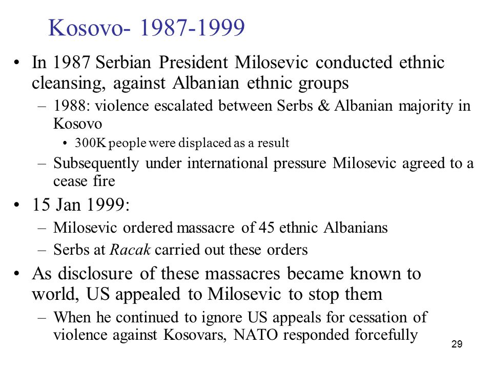 29 Kosovo- 1987-1999 In 1987 Serbian President Milosevic conducted ethnic cleansing, against Albanian ethnic groups –1988: violence escalated between Serbs & Albanian majority in Kosovo 300K people were displaced as a result –Subsequently under international pressure Milosevic agreed to a cease fire 15 Jan 1999: –Milosevic ordered massacre of 45 ethnic Albanians –Serbs at Racak carried out these orders As disclosure of these massacres became known to world, US appealed to Milosevic to stop them –When he continued to ignore US appeals for cessation of violence against Kosovars, NATO responded forcefully