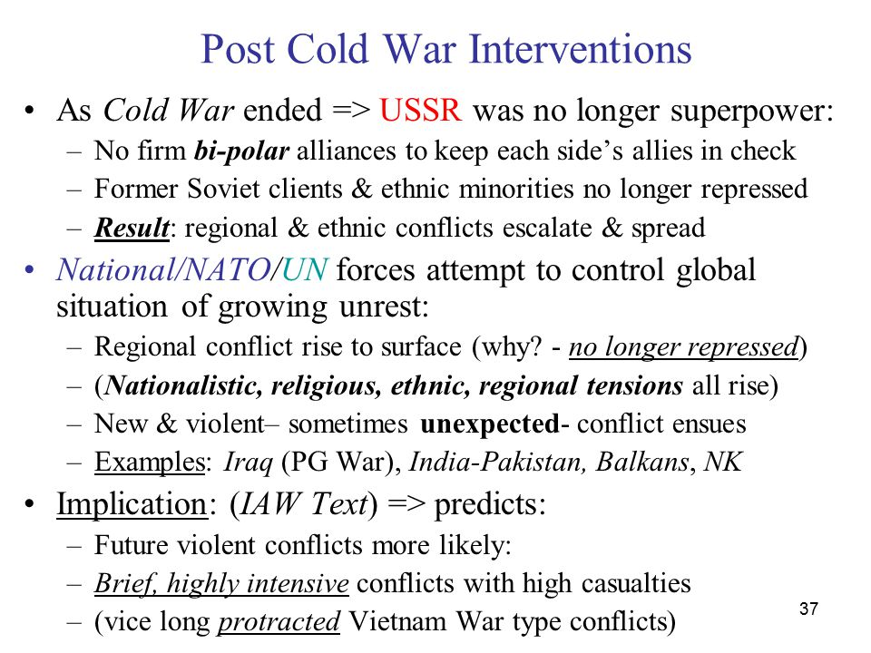 37 Post Cold War Interventions As Cold War ended => USSR was no longer superpower: –No firm bi-polar alliances to keep each side's allies in check –Former Soviet clients & ethnic minorities no longer repressed –Result: regional & ethnic conflicts escalate & spread National/NATO/UN forces attempt to control global situation of growing unrest: –Regional conflict rise to surface (why.