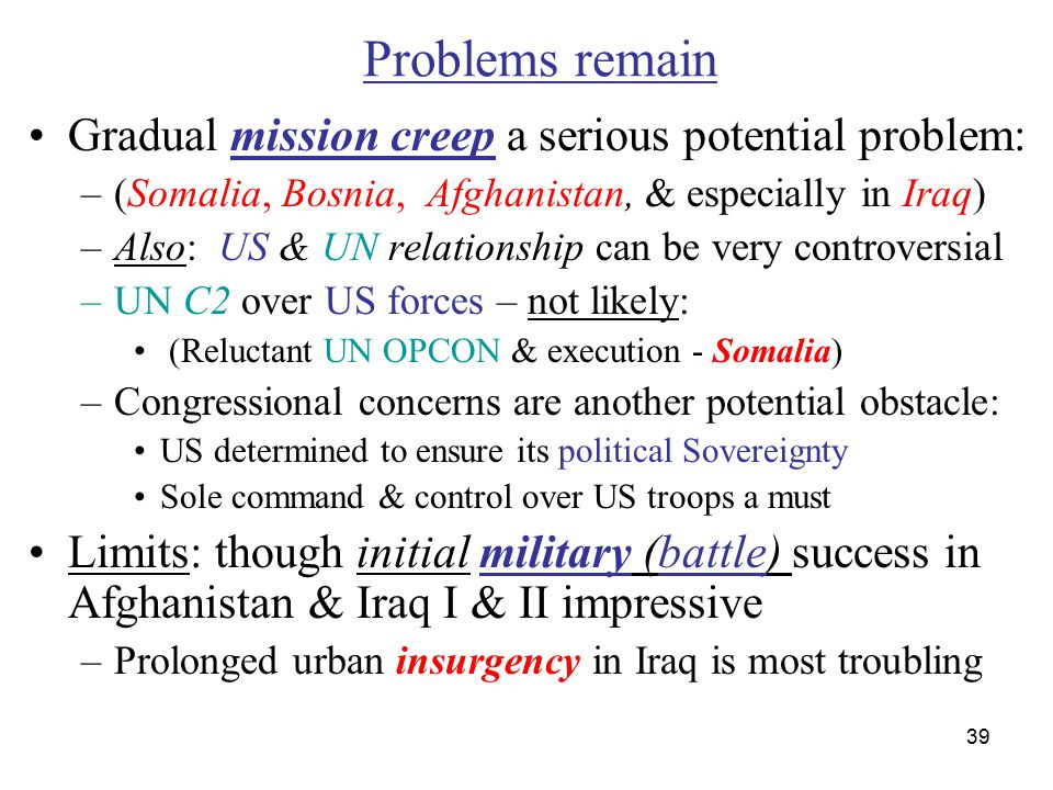39 Problems remain Gradual mission creep a serious potential problem: –(Somalia, Bosnia, Afghanistan, & especially in Iraq) –Also: US & UN relationship can be very controversial –UN C2 over US forces – not likely: (Reluctant UN OPCON & execution - Somalia) –Congressional concerns are another potential obstacle: US determined to ensure its political Sovereignty Sole command & control over US troops a must Limits: though initial military (battle) success in Afghanistan & Iraq I & II impressive –Prolonged urban insurgency in Iraq is most troubling