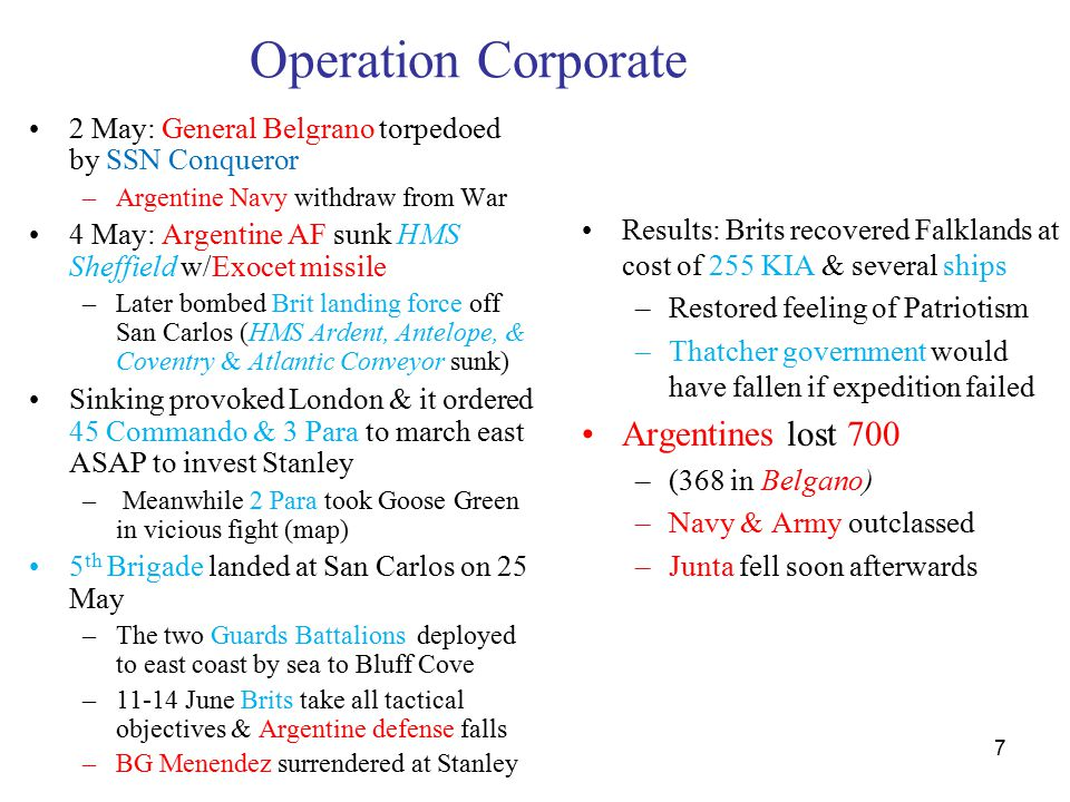7 Operation Corporate 2 May: General Belgrano torpedoed by SSN Conqueror –Argentine Navy withdraw from War 4 May: Argentine AF sunk HMS Sheffield w/Exocet missile –Later bombed Brit landing force off San Carlos (HMS Ardent, Antelope, & Coventry & Atlantic Conveyor sunk) Sinking provoked London & it ordered 45 Commando & 3 Para to march east ASAP to invest Stanley – Meanwhile 2 Para took Goose Green in vicious fight (map) 5 th Brigade landed at San Carlos on 25 May –The two Guards Battalions deployed to east coast by sea to Bluff Cove –11-14 June Brits take all tactical objectives & Argentine defense falls –BG Menendez surrendered at Stanley Results: Brits recovered Falklands at cost of 255 KIA & several ships –Restored feeling of Patriotism –Thatcher government would have fallen if expedition failed Argentines lost 700 –(368 in Belgano) –Navy & Army outclassed –Junta fell soon afterwards