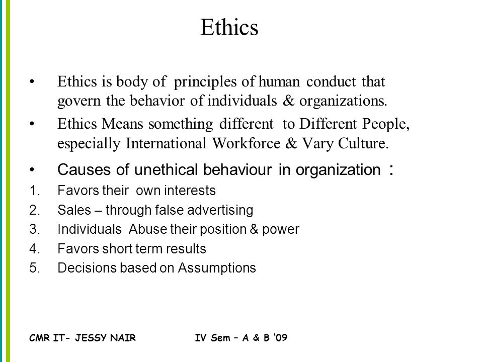 CMR IT- JESSY NAIRIV Sem – A & B '09 Ethics Ethics is body of principles of human conduct that govern the behavior of individuals & organizations.