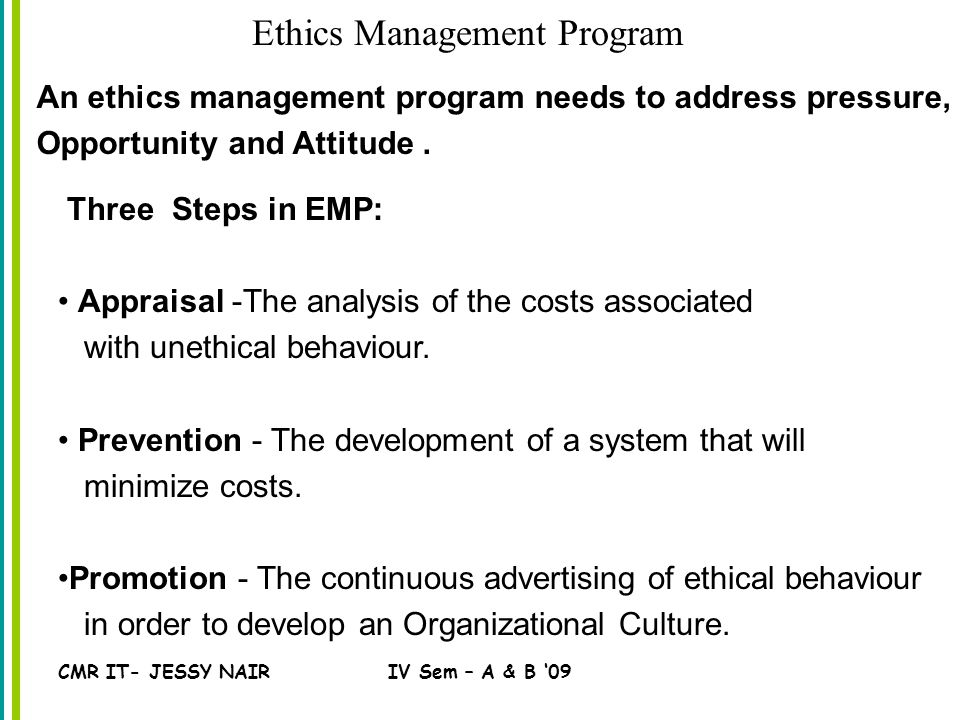 CMR IT- JESSY NAIRIV Sem – A & B '09 Ethics Management Program An ethics management program needs to address pressure, Opportunity and Attitude.
