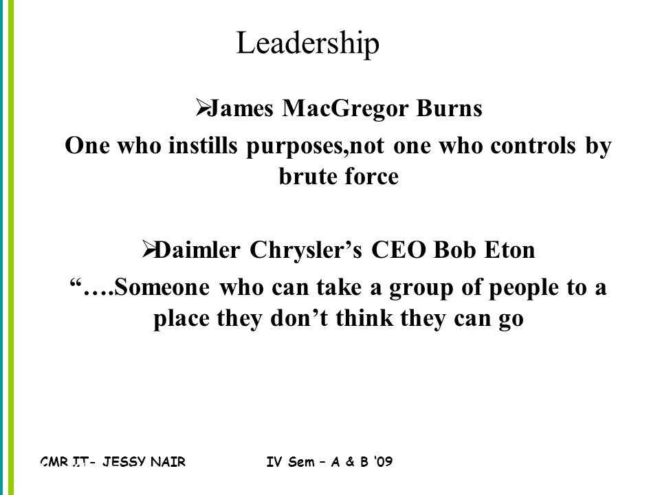 CMR IT- JESSY NAIRIV Sem – A & B '09 Leadership  James MacGregor Burns One who instills purposes,not one who controls by brute force  Daimler Chrysler's CEO Bob Eton ….Someone who can take a group of people to a place they don't think they can go