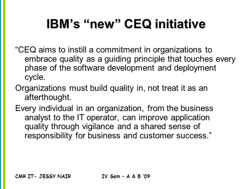 CMR IT- JESSY NAIRIV Sem – A & B '09 IBM's new CEQ initiative CEQ aims to instill a commitment in organizations to embrace quality as a guiding principle that touches every phase of the software development and deployment cycle.