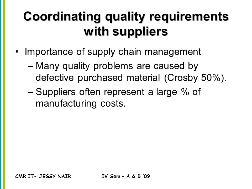 CMR IT- JESSY NAIRIV Sem – A & B '09 Coordinating quality requirements with suppliers Importance of supply chain management –Many quality problems are caused by defective purchased material (Crosby 50%).