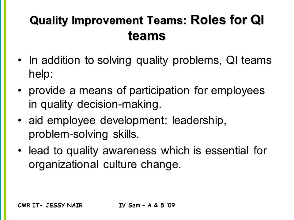 CMR IT- JESSY NAIRIV Sem – A & B '09 Quality Improvement Teams: Roles for QI teams In addition to solving quality problems, QI teams help: provide a means of participation for employees in quality decision-making.