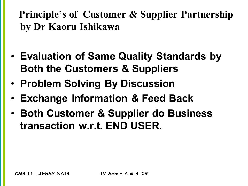 CMR IT- JESSY NAIRIV Sem – A & B '09 Principle's of Customer & Supplier Partnership by Dr Kaoru Ishikawa Evaluation of Same Quality Standards by Both the Customers & Suppliers Problem Solving By Discussion Exchange Information & Feed Back Both Customer & Supplier do Business transaction w.r.t.