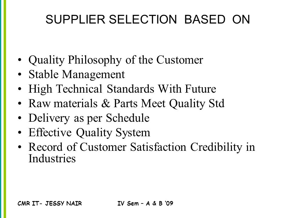 CMR IT- JESSY NAIRIV Sem – A & B '09 SUPPLIER SELECTION BASED ON Quality Philosophy of the Customer Stable Management High Technical Standards With Future Raw materials & Parts Meet Quality Std Delivery as per Schedule Effective Quality System Record of Customer Satisfaction Credibility in Industries