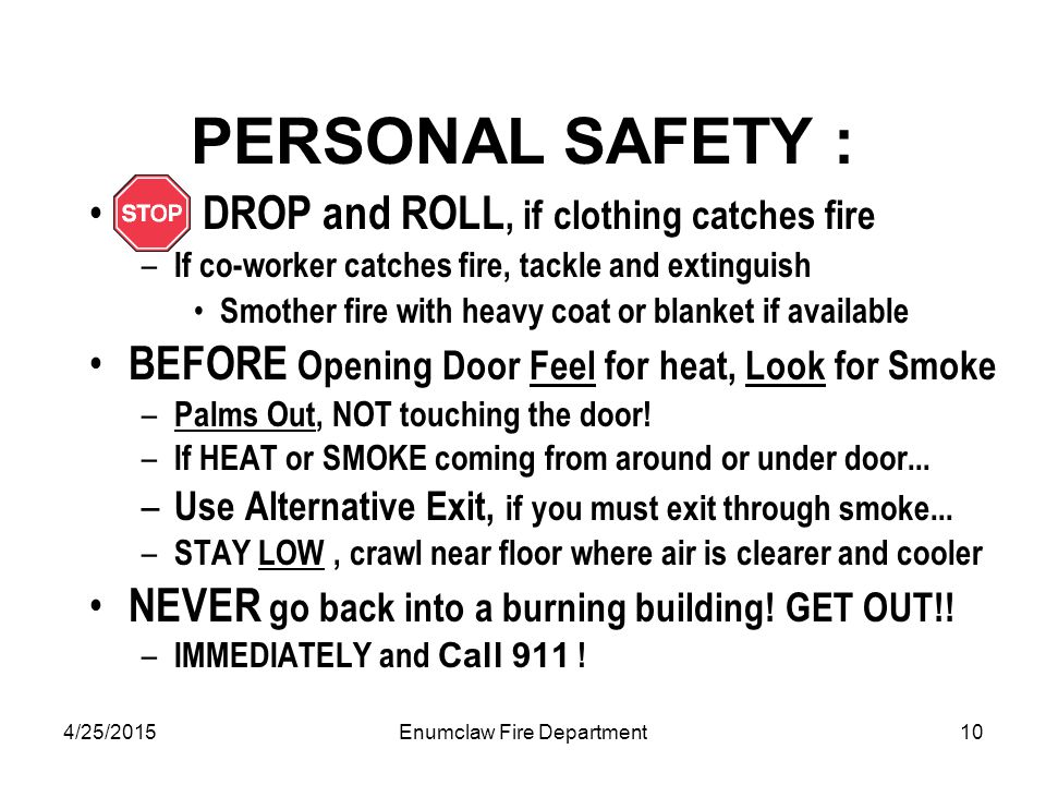 4/25/2015Enumclaw Fire Department10 PERSONAL SAFETY : DROP and ROLL, if clothing catches fire – If co-worker catches fire, tackle and extinguish Smother fire with heavy coat or blanket if available BEFORE Opening Door Feel for heat, Look for Smoke – Palms Out, NOT touching the door.